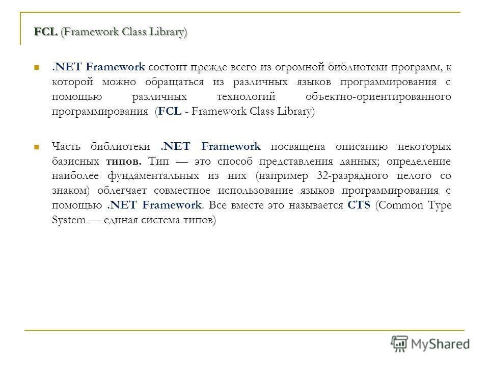 FCL (Framework Class Library).NET Framework состоит прежде всего из огромной библиотеки программ, к которой можно обращаться из различных языков программирования с помощью различных технологий объектно-ориентированного программирования (FCL - Framewo