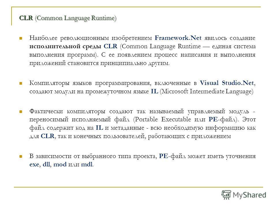 CLR (Common Language Runtime) Наиболее революционным изобретением Framework.Net явилось создание исполнительной среды CLR (Common Language Runtime единая система выполнения программ). С ее появлением процесс написания и выполнения приложений становит