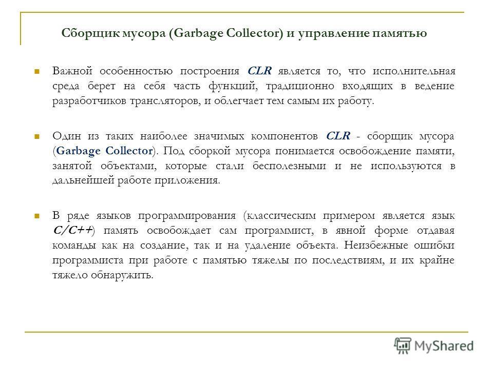 Сборщик мусора (Garbage Collector) и управление памятью Важной особенностью построения CLR является то, что исполнительная среда берет на себя часть функций, традиционно входящих в ведение разработчиков трансляторов, и облегчает тем самым их работу.