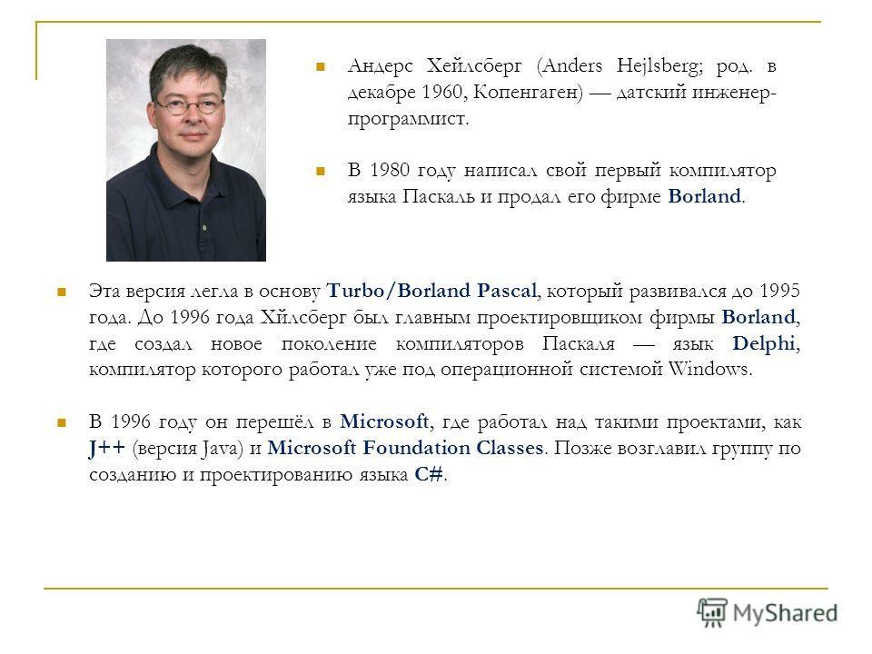 Андерс Хейлсберг (Anders Hejlsberg; род. в декабре 1960, Копенгаген) датский инженер- программист. В 1980 году написал свой первый компилятор языка Паскаль и продал его фирме Borland. Эта версия легла в основу Turbo/Borland Pascal, который развивался