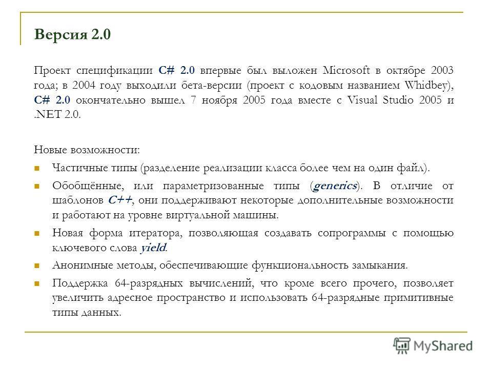 Версия 2.0 Проект спецификации C# 2.0 впервые был выложен Microsoft в октябре 2003 года; в 2004 году выходили бета-версии (проект с кодовым названием Whidbey), C# 2.0 окончательно вышел 7 ноября 2005 года вместе с Visual Studio 2005 и.NET 2.0. Новые