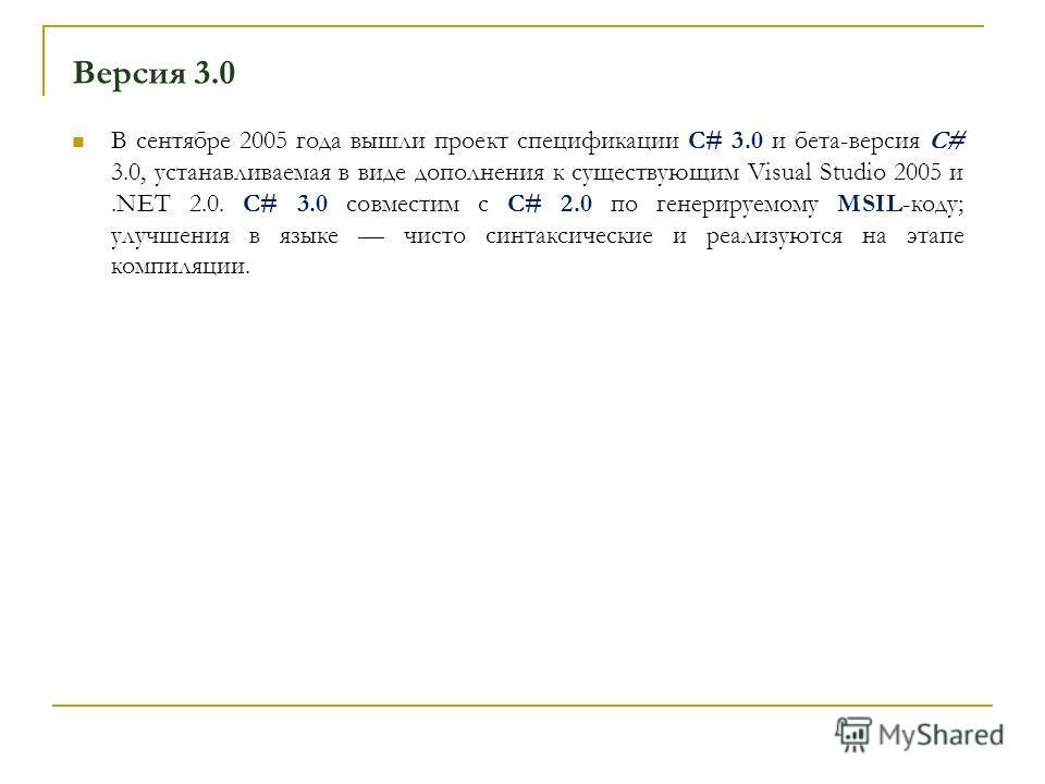 Версия 3.0 В сентябре 2005 года вышли проект спецификации C# 3.0 и бета-версия C# 3.0, устанавливаемая в виде дополнения к существующим Visual Studio 2005 и.NET 2.0. C# 3.0 совместим с C# 2.0 по генерируемому MSIL-коду; улучшения в языке чисто синтак