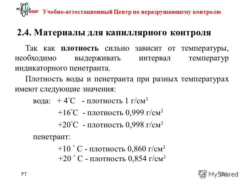 PT120 Учебно-аттестационный Центр по неразрушающему контролю NDEF 2.4. Материалы для капиллярного контроля Так как плотность сильно зависит от температуры, необходимо выдерживать интервал температур индикаторного пенетранта. Плотность воды и пенетран