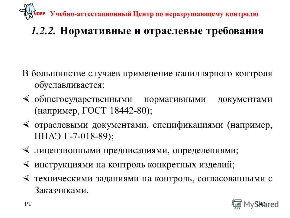 PT140 Учебно-аттестационный Центр по неразрушающему контролю NDEF 1.2.2.Нормативные и отраслевые требования В большинстве случаев применение капиллярного контроля обуславливается: общегосударственными нормативными документами (например, ГОСТ 18442-80