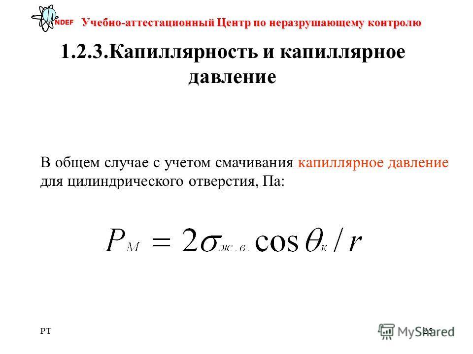 PT25 Учебно-аттестационный Центр по неразрушающему контролю NDEF 1.2.3.Капиллярность и капиллярное давление В общем случае с учетом смачивания капиллярное давление для цилиндрического отверстия, Па: