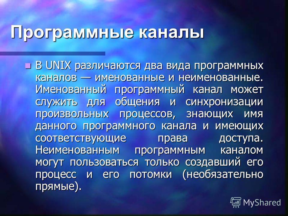Программные каналы В UNIX различаются два вида программных каналов именованные и неименованные. Именованный программный канал может служить для общения и синхронизации произвольных процессов, знающих имя данного программного канала и имеющих соответс