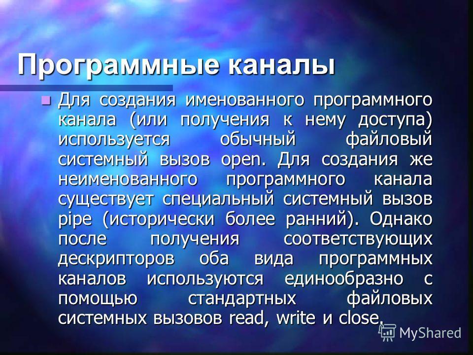 Программные каналы Для создания именованного программного канала (или получения к нему доступа) используется обычный файловый системный вызов open. Для создания же неименованного программного канала существует специальный системный вызов pipe (истори