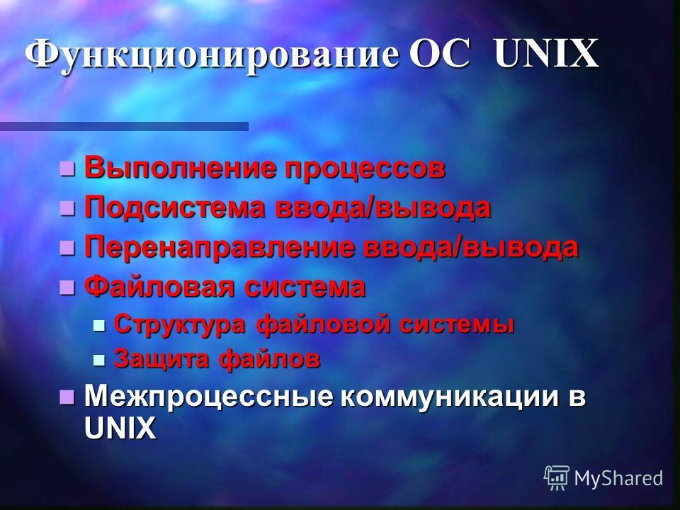 Функционирование ОС UNIX Выполнение процессов Выполнение процессов Подсистема ввода/вывода Подсистема ввода/вывода Перенаправление ввода/вывода Перенаправление ввода/вывода Файловая система Файловая система Структура файловой системы Структура файлов