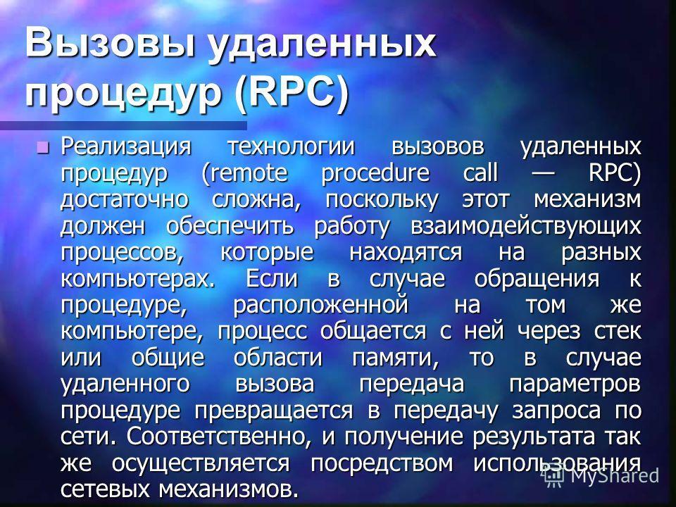 Вызовы удаленных процедур (RPC) Реализация технологии вызовов удаленных процедур (remote procedure call RPC) достаточно сложна, поскольку этот механизм должен обеспечить работу взаимодействующих процессов, которые находятся на разных компьютерах. Есл