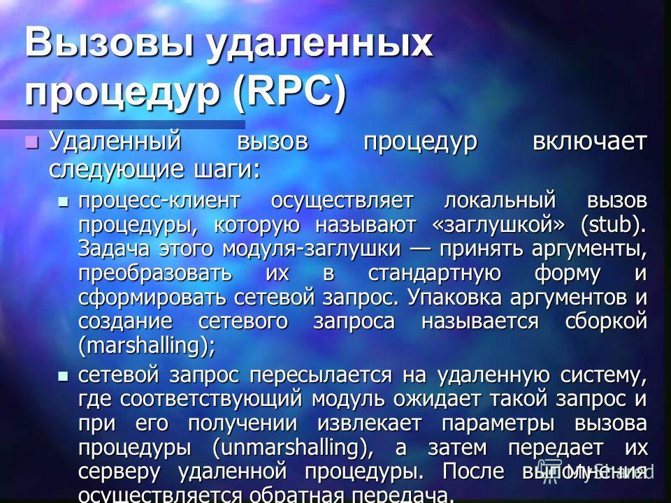 Вызовы удаленных процедур (RPC) Удаленный вызов процедур включает следующие шаги: Удаленный вызов процедур включает следующие шаги: процесс-клиент осуществляет локальный вызов процедуры, которую называют «заглушкой» (stub). Задача этого модуля-заглуш