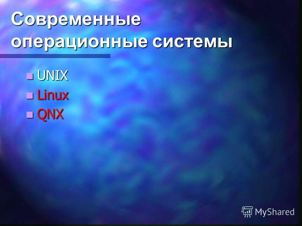 Современные операционные системы UNIX UNIX Linux Linux QNX QNX
