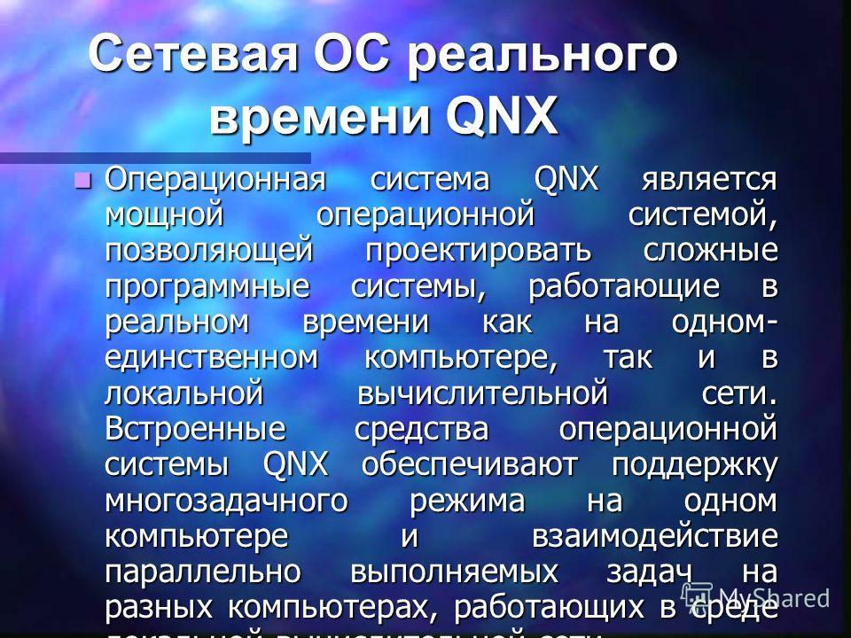 Сетевая ОС реального времени QNX Операционная система QNX является мощной операционной системой, позволяющей проектировать сложные программные системы, работающие в реальном времени как на одном- единственном компьютере, так и в локальной вычислитель