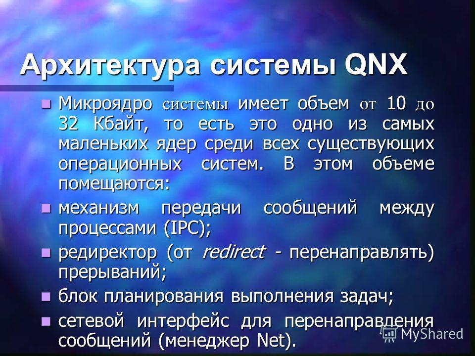Архитектура системы QNX Микроядро системы имеет объем от 10 до 32 Кбайт, то есть это одно из самых маленьких ядер среди всех существующих операционных систем. В этом объеме помещаются: Микроядро системы имеет объем от 10 до 32 Кбайт, то есть это одно