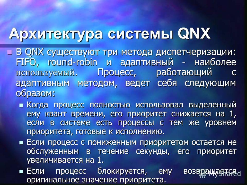 Архитектура системы QNX В QNX существуют три метода диспетчеризации: FIFO, round-robin и адаптивный - наиболее используемый. Процесс, работающий с адаптивным методом, ведет себя следующим образом: В QNX существуют три метода диспетчеризации: FIFO, ro