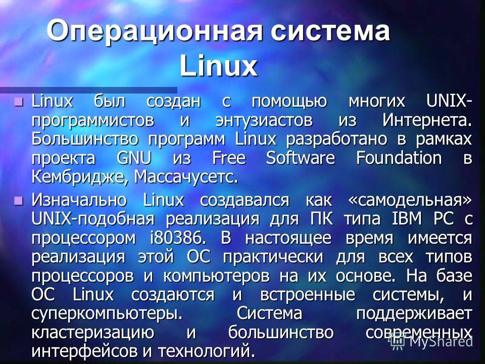Операционная система Linux Linux был создан с помощью многих UNIX- программистов и энтузиастов из Интернета. Большинство программ Linux разработано в рамках проекта GNU из Free Software Foundation в Кембридже, Массачусетс. Linux был создан с помощью