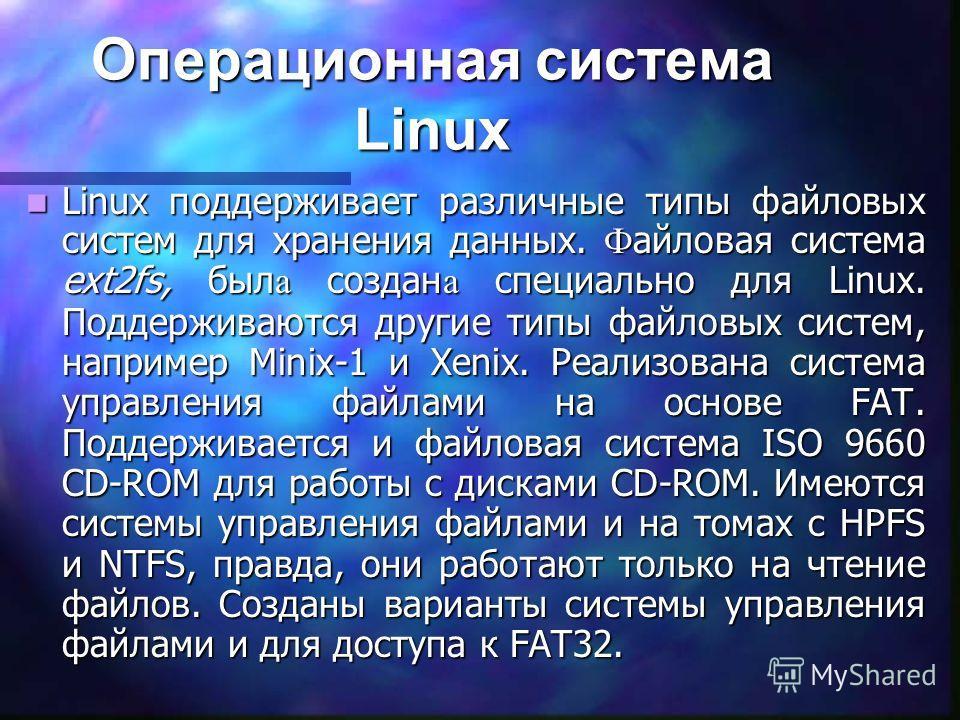 Операционная система Linux Linux поддерживает различные типы файловых систем для хранения данных. Ф айловая система ext2fs, был а создан а специально для Linux. Поддерживаются другие типы файловых систем, например Minix-1 и Xenix. Реализована система