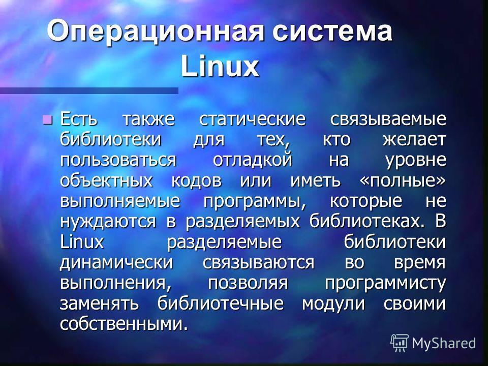 Операционная система Linux Есть также статические связываемые библиотеки для тех, кто желает пользоваться отладкой на уровне объектных кодов или иметь «полные» выполняемые программы, которые не нуждаются в разделяемых библиотеках. В Linux разделяемые