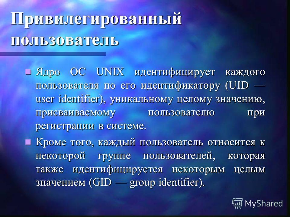 Привилегированный пользователь Ядро ОС UNIX идентифицирует каждого пользователя по его идентификатору (UID user identifier), уникальному целому значению, присваиваемому пользователю при регистрации в системе. Ядро ОС UNIX идентифицирует каждого польз