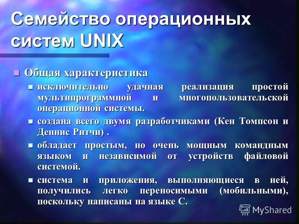 Семейство операционных систем UNIX Общая характеристика Общая характеристика исключительно удачная реализация простой мультипрограммной и многопользовательской операционной системы. исключительно удачная реализация простой мультипрограммной и многопо