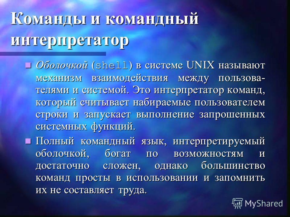 Команды и командный интерпретатор Оболочкой ( shell ) в системе UNIX называют механизм взаимодействия между пользова- телями и системой. Это интерпретатор команд, который считывает набираемые пользователем строки и запускает выполнение запрошенных си