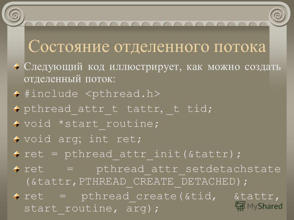 Состояние отделенного потока Следующий код иллюстрирует, как можно создать отделенный поток: #include pthread_attr_t tattr, _t tid; void *start_routine; void arg ; int ret; ret = pthread_attr_init(&tattr); ret = pthread_attr_setdetachstate (&tattr,PT