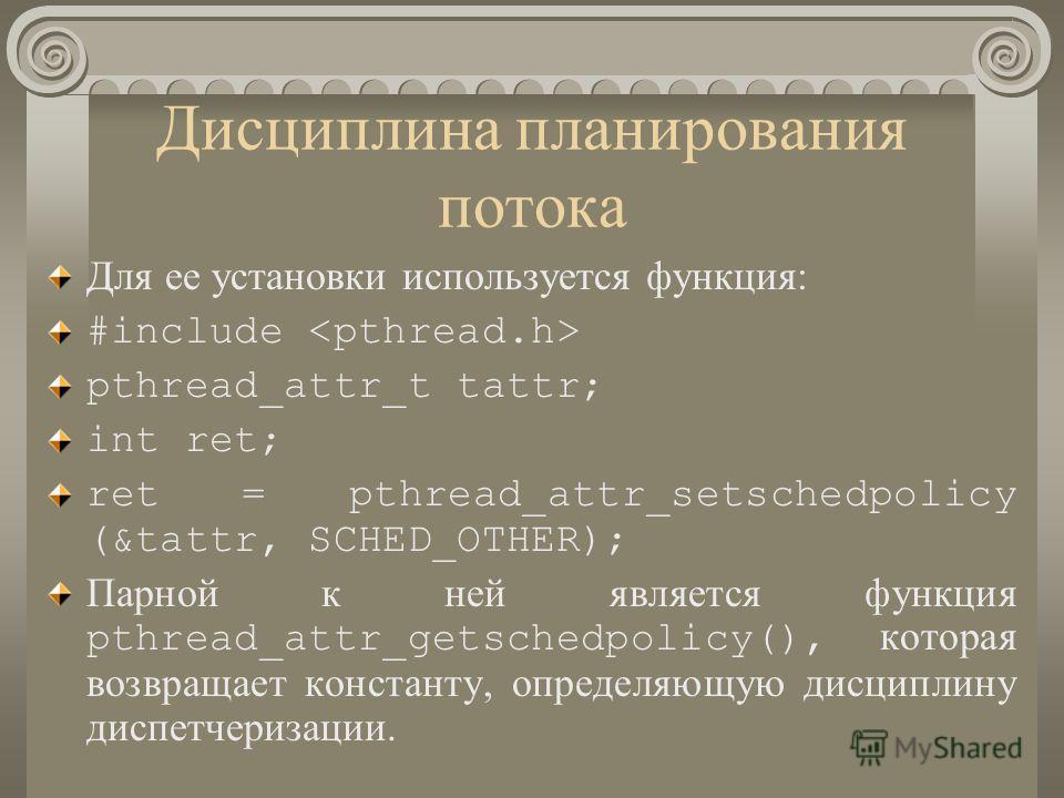 Дисциплина планирования потока Для ее установки используется функция: #include pthread_attr_t tattr; int ret; ret = pthread_attr_setschedpolicy (&tattr, SCHED_OTHER); Парной к ней является функция pthread_attr_getschedpolicy(), которая возвращает кон