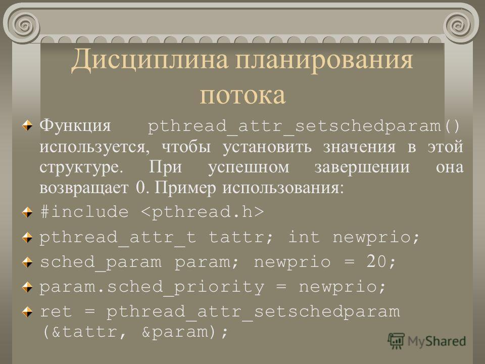 Дисциплина планирования потока Функция pthread_attr_setschedparam() используется, чтобы установить значения в этой структуре. При успешном завершении она возвращает 0. Пример использования: #include pthread_attr_t tattr; int newprio; sched_param para