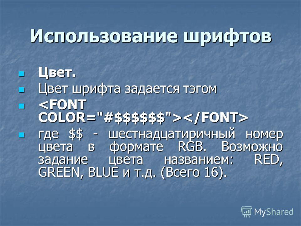 Использование шрифтов Цвет. Цвет. Цвет шрифта задается тэгом Цвет шрифта задается тэгом где $$ - шестнадцатиричный номер цвета в формате RGB. Возможно задание цвета названием: RED, GREEN, BLUE и т.д. (Всего 16). где $$ - шестнадцатиричный номер цвета