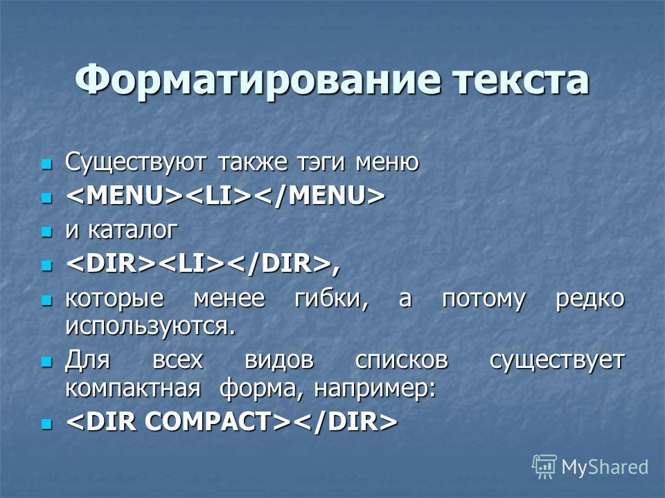 Форматирование текста Существуют также тэги меню Существуют также тэги меню и каталог и каталог,, которые менее гибки, а потому редко используются. которые менее гибки, а потому редко используются. Для всех видов списков существует компактная форма,