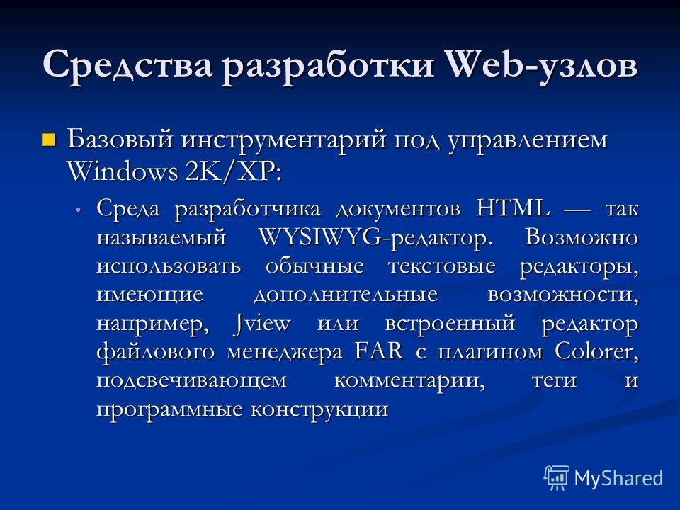 Средства разработки Web-узлов Базовый инструментарий под управлением Windows 2K/XP: Базовый инструментарий под управлением Windows 2K/XP: Среда разработчика документов HTML так называемый WYSIWYG-peдактор. Возможно использовать обычные текстовые реда
