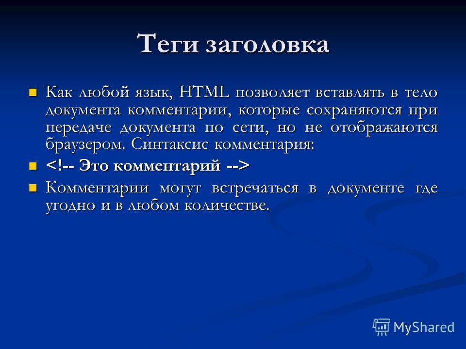 Теги заголовка Как любой язык, HTML позволяет вставлять в тело документа комментарии, которые сохраняются при передаче документа по сети, но не отображаются браузером. Синтаксис комментария: Как любой язык, HTML позволяет вставлять в тело документа к