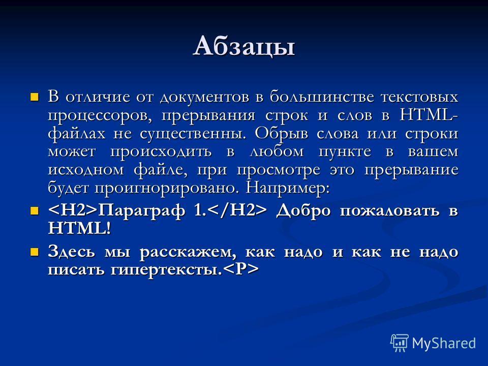 Абзацы В отличие от документов в большинстве текстовых процессоров, прерывания строк и слов в HTML- файлах не существенны. Обрыв слова или строки может происходить в любом пункте в вашем исходном файле, при просмотре это прерывание будет проигнориров