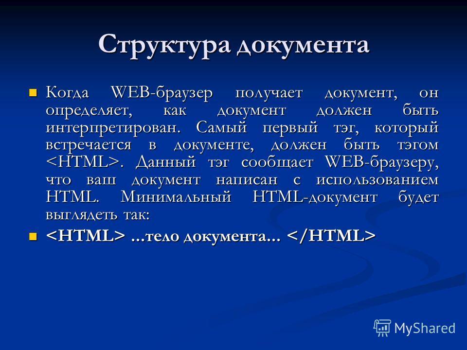 Структура документа Когда WEB-браузер получает документ, он определяет, как документ должен быть интерпретирован. Самый первый тэг, который встречается в документе, должен быть тэгом. Данный тэг сообщает WEB-браузеру, что ваш документ написан с испол