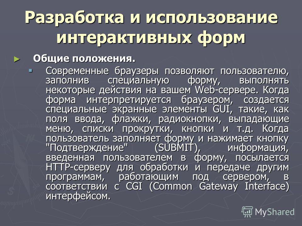 Разработка и использование интерактивных форм Общие положения. Общие положения. Современные браузеры позволяют пользователю, заполнив специальную форму, выполнять некоторые действия на вашем Web-сервере. Когда форма интерпретируется браузером, создае