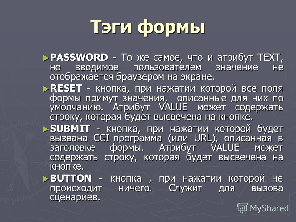 Тэги формы PASSWORD - То же самое, что и атрибут TEXT, но вводимое пользователем значение не отображается браузером на экране. PASSWORD - То же самое, что и атрибут TEXT, но вводимое пользователем значение не отображается браузером на экране. RESET -
