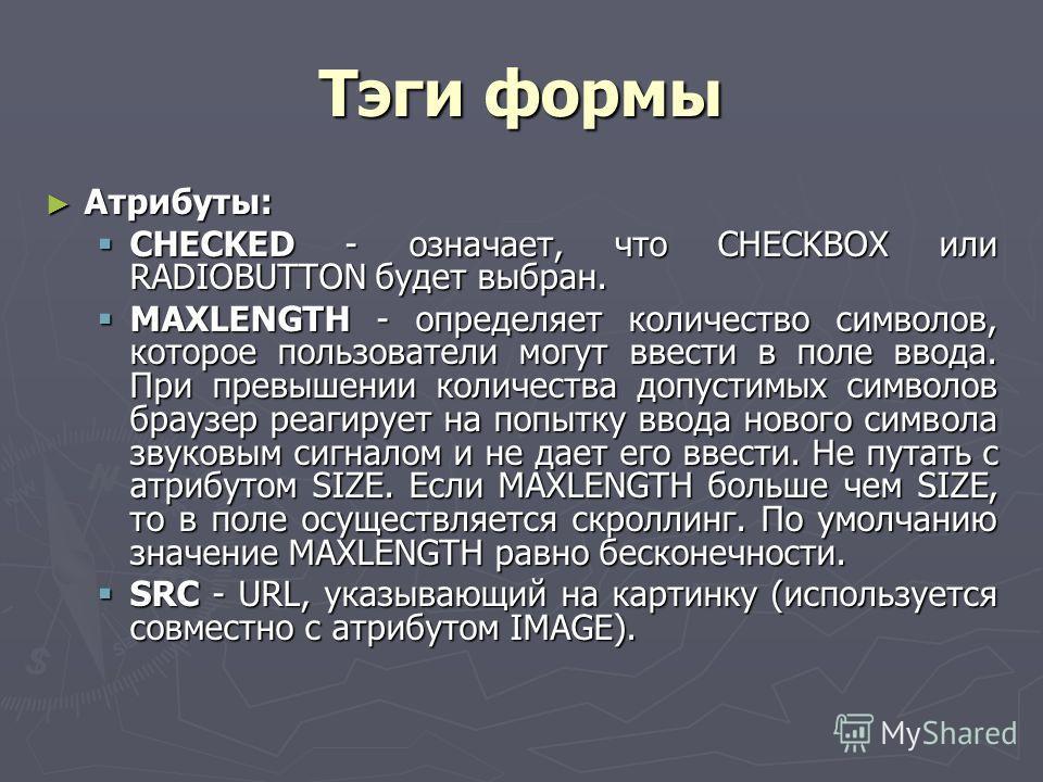 Тэги формы Атрибуты: Атрибуты: CHECKED - означает, что CHECKBOX или RADIOBUTTON будет выбран. CHECKED - означает, что CHECKBOX или RADIOBUTTON будет выбран. MAXLENGTH - определяет количество символов, которое пользователи могут ввести в поле ввода. П