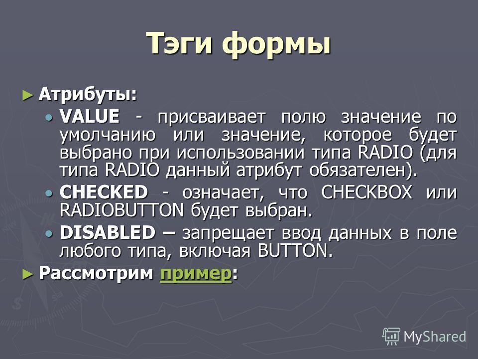 Тэги формы Атрибуты: Атрибуты: VALUE - присваивает полю значение по умолчанию или значение, которое будет выбрано при использовании типа RADIO (для типа RADIO данный атрибут обязателен). VALUE - присваивает полю значение по умолчанию или значение, ко