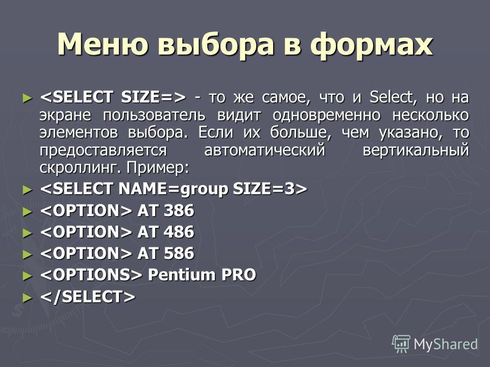 Меню выбора в формах - то же самое, что и Select, но на экране пользователь видит одновременно несколько элементов выбора. Если их больше, чем указано, то предоставляется автоматический вертикальный скроллинг. Пример: - то же самое, что и Select, но