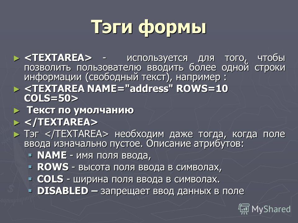 Тэги формы - используется для того, чтобы позволить пользователю вводить более одной строки информации (свободный текст), например : - используется для того, чтобы позволить пользователю вводить более одной строки информации (свободный текст), наприм
