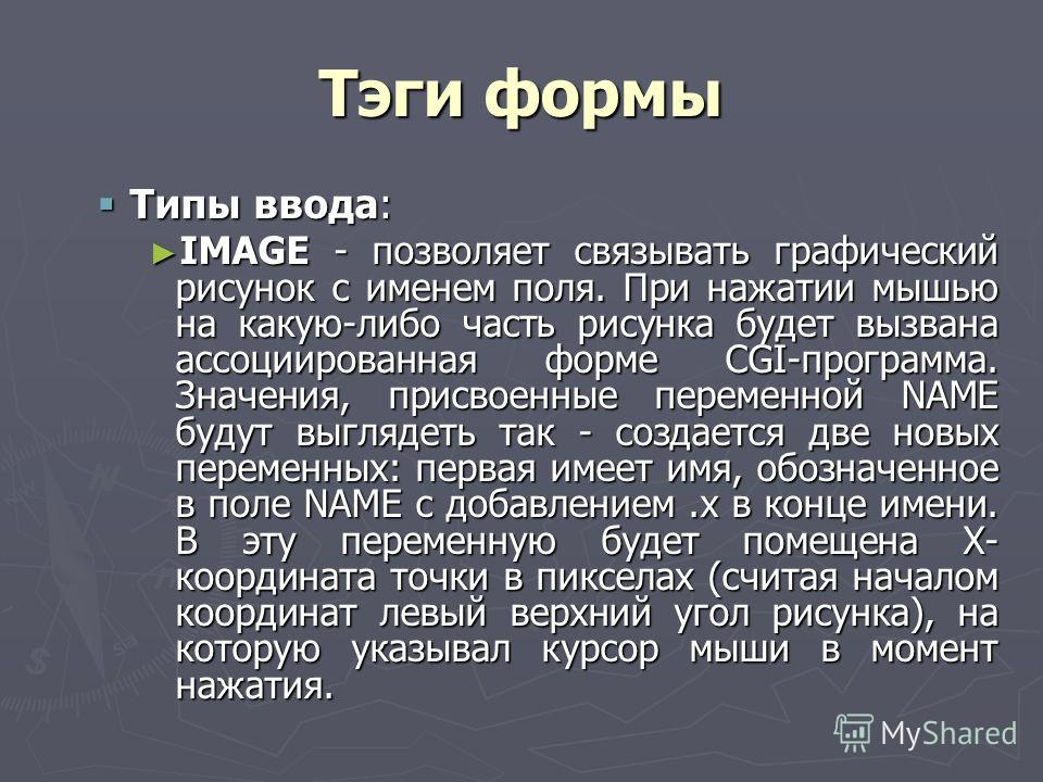 Тэги формы Типы ввода: Типы ввода: IMAGE - позволяет связывать графический рисунок с именем поля. При нажатии мышью на какую-либо часть рисунка будет вызвана ассоциированная форме CGI-программа. Значения, присвоенные переменной NAME будут выглядеть т