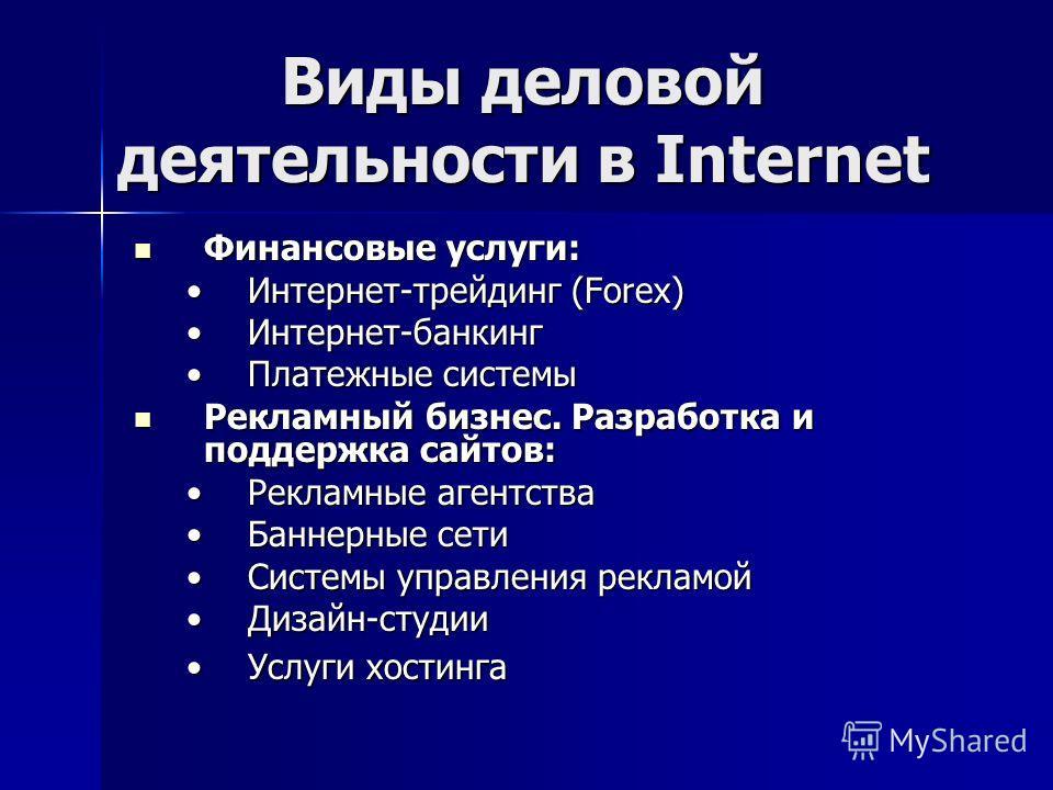 Виды деловой деятельности в Internet Финансовые услуги: Финансовые услуги: Интернет-трейдинг (Forex)Интернет-трейдинг (Forex) Интернет-банкингИнтернет-банкинг Платежные системыПлатежные системы Рекламный бизнес. Разработка и поддержка сайтов: Рекламн