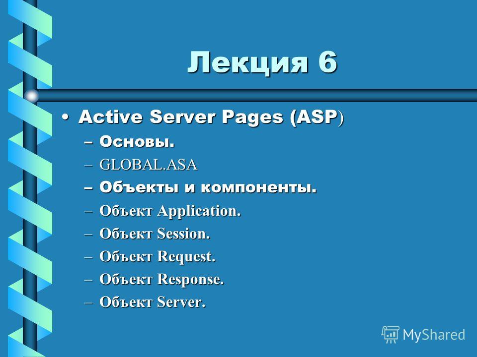 Лекция 6 Active Server Pages (ASP )Active Server Pages (ASP ) –Основы. –GLOBAL.ASA –Объекты и компоненты. –Объект Application. –Объект Session. –Объект Request. –Объект Response. –Объект Server.