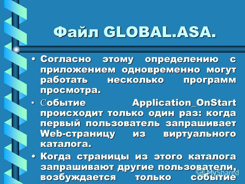 Файл GLOBAL.ASA. Согласно этому определению с приложением одновременно могут работать несколько программ просмотра.Согласно этому определению с приложением одновременно могут работать несколько программ просмотра. С обытие Application_OnStart происхо