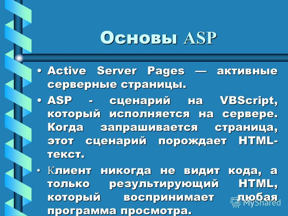 Основы ASP Active Server Pages активные серверные страницы.Active Server Pages активные серверные страницы. ASP - сценарий на VBScript, который исполняется на сервере. Когда запрашивается страница, этот сценарий порождает HTML- текст.ASP - сценарий н