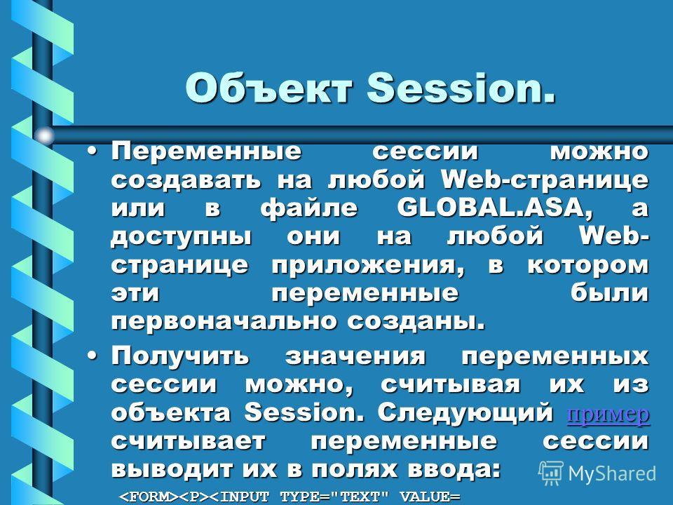 Объект Session. Переменные сессии можно создавать на любой Web-странице или в файле GLOBAL.ASA, а доступны они на любой Web- странице приложения, в котором эти переменные были первоначально созданы.Переменные сессии можно создавать на любой Web-стран