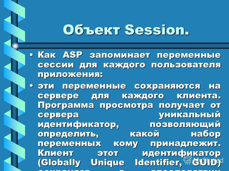 Объект Session. Как ASP запоминает переменные сессии для каждого пользователя приложения:Как ASP запоминает переменные сессии для каждого пользователя приложения: эти переменные сохраняются на сервере для каждого клиента. Программа просмотра получает