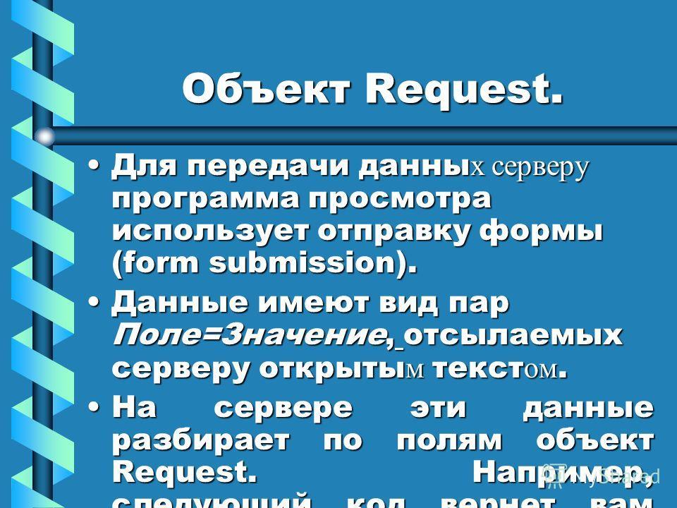 Объект Request. Для передачи данны х серверу программа просмотра использует отправку формы (form submission).Для передачи данны х серверу программа просмотра использует отправку формы (form submission). Данные имеют вид пар Поле=Значение, отсылаемых