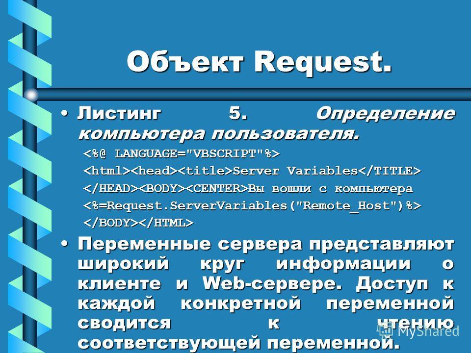 Объект Request. Листинг 5. Определение компьютера пользователя.Листинг 5. Определение компьютера пользователя. Server Variables Server Variables Вы вошли с компьютера Вы вошли с компьютера Переменные сервера представляют широкий круг информации о кли