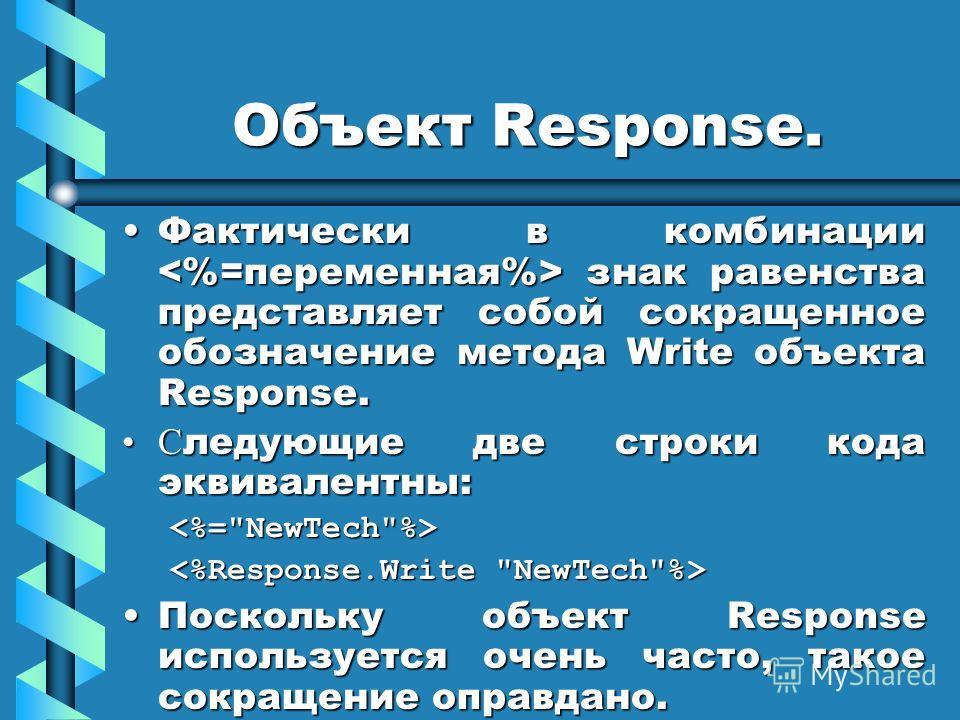 Объект Response. Фактически в комбинации знак равенства представляет собой сокращенное обозначение метода Write объекта Response.Фактически в комбинации знак равенства представляет собой сокращенное обозначение метода Write объекта Response. С ледующ