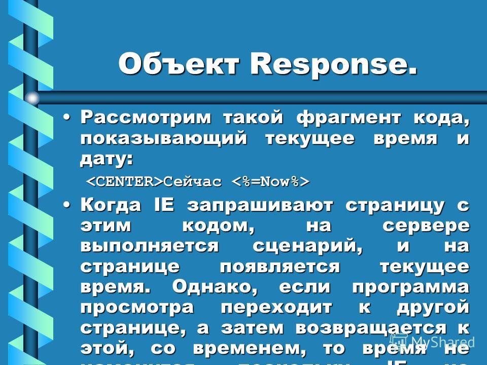 Объект Response. Рассмотрим такой фрагмент кода, показывающий текущее время и дату:Рассмотрим такой фрагмент кода, показывающий текущее время и дату: Сейчас Сейчас Когда IE запрашивают страницу с этим кодом, на сервере выполняется сценарий, и на стра
